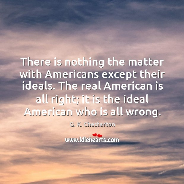 The real american is all right; it is the ideal american who is all wrong. G. K. Chesterton Picture Quote
