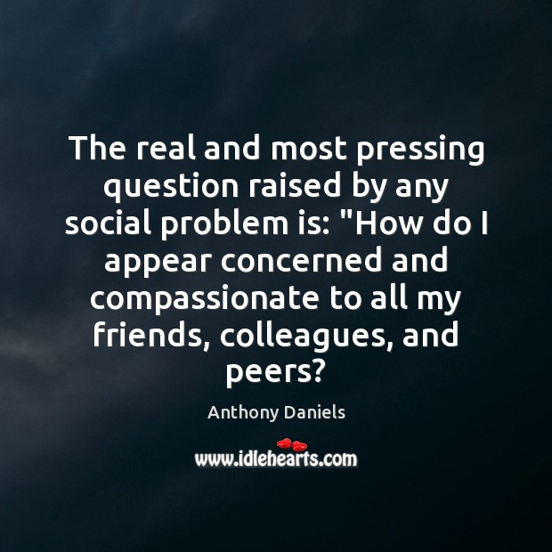 """The real and most pressing question raised by any social problem is: """" Anthony Daniels Picture Quote"""