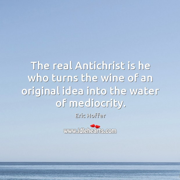 Image, The real antichrist is he who turns the wine of an original idea into the water of mediocrity.