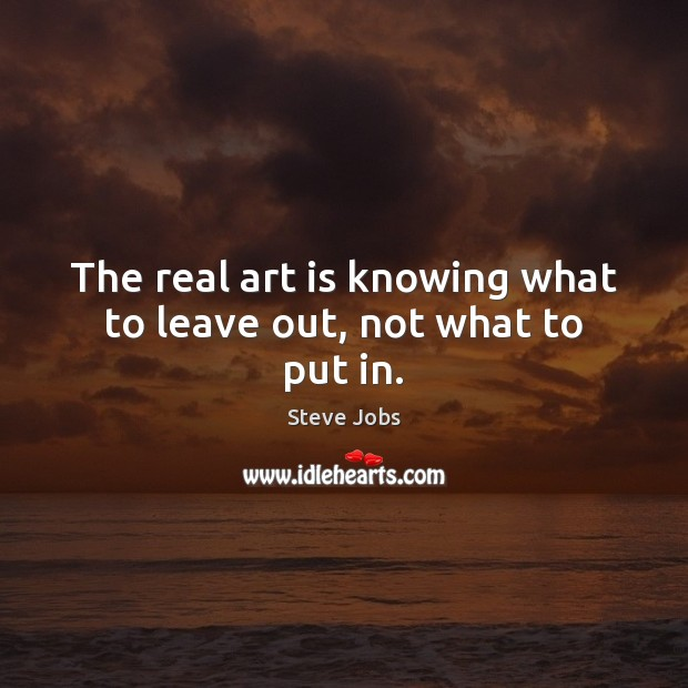 The real art is knowing what to leave out, not what to put in. Image