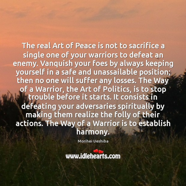 The real Art of Peace is not to sacrifice a single one Morihei Ueshiba Picture Quote