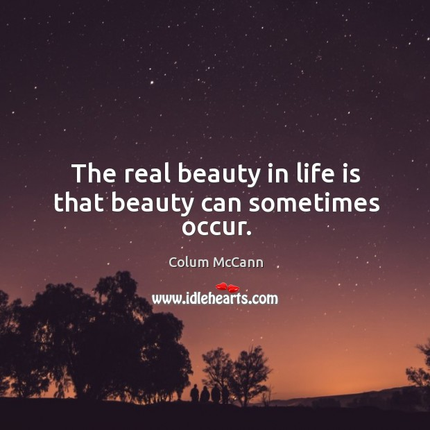 The real beauty in life is that beauty can sometimes occur. Image