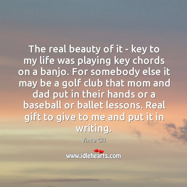 The real beauty of it – key to my life was playing Vince Gill Picture Quote