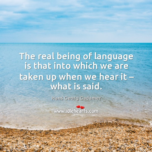 The real being of language is that into which we are taken up when we hear it – what is said. Image