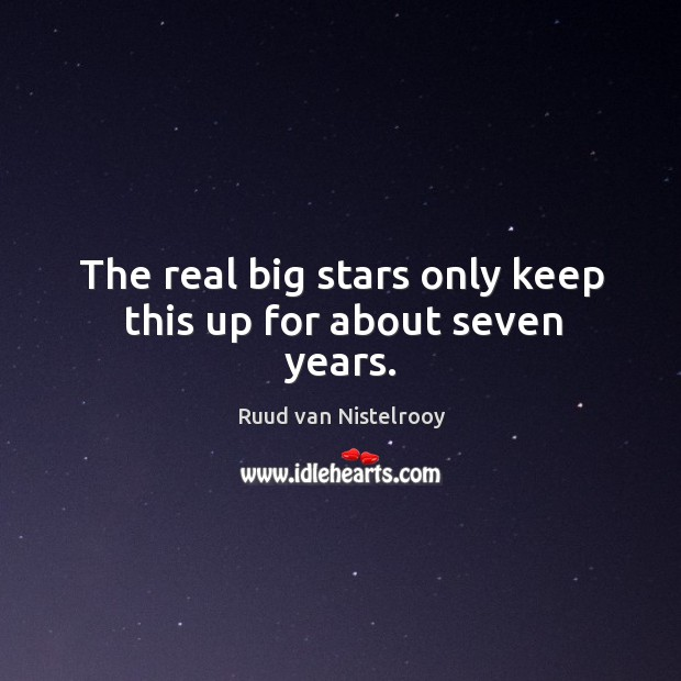 The real big stars only keep this up for about seven years. Ruud van Nistelrooy Picture Quote