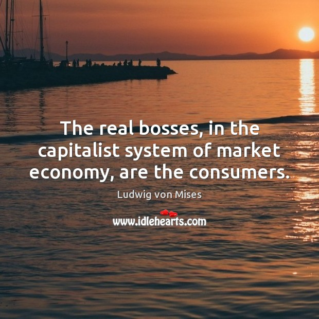 Image, The real bosses, in the capitalist system of market economy, are the consumers.