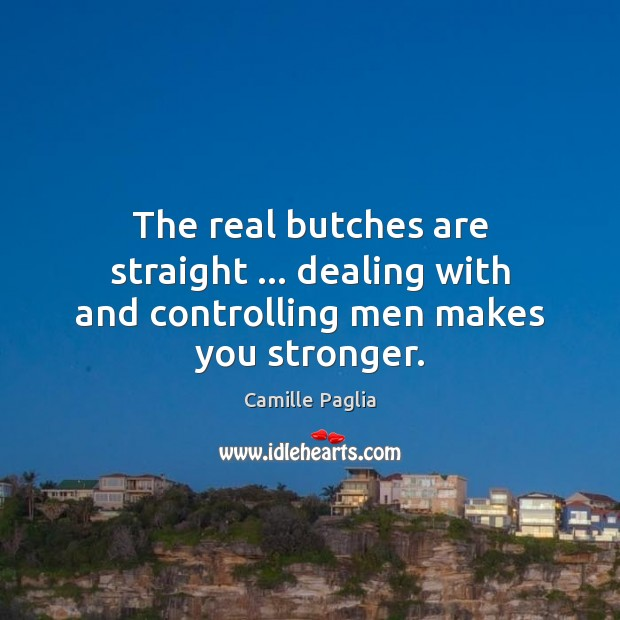 Image, The real butches are straight … dealing with and controlling men makes you stronger.