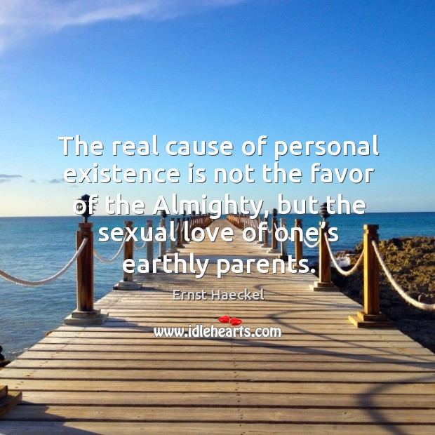 The real cause of personal existence is not the favor of the almighty, but the sexual love of one's earthly parents. Image
