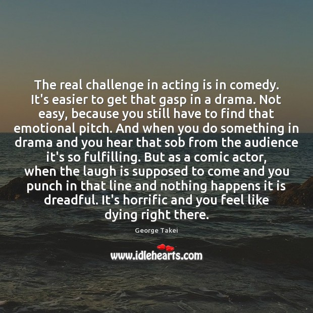 The real challenge in acting is in comedy. It's easier to get Image