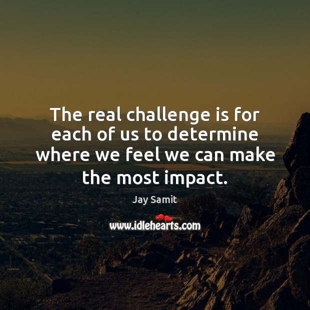 The real challenge is for each of us to determine where we Challenge Quotes Image
