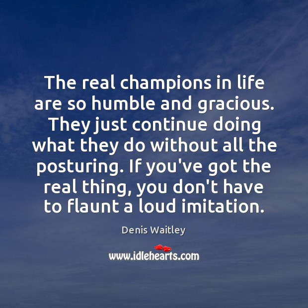 The real champions in life are so humble and gracious. They just Denis Waitley Picture Quote