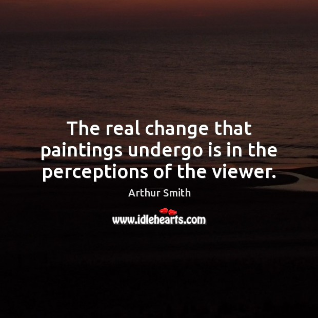 Image, The real change that paintings undergo is in the perceptions of the viewer.