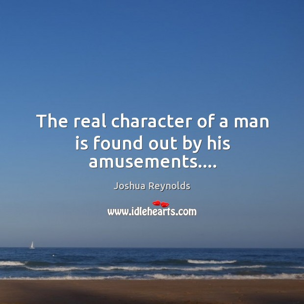 The real character of a man is found out by his amusements…. Joshua Reynolds Picture Quote