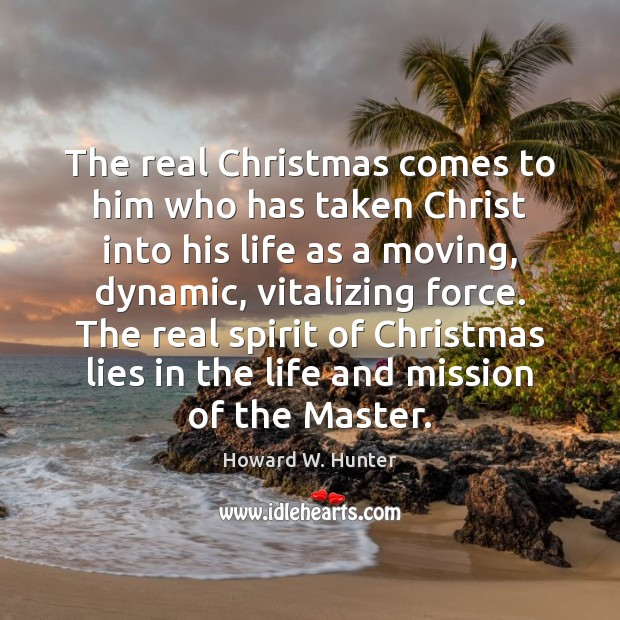 The real Christmas comes to him who has taken Christ into his Howard W. Hunter Picture Quote