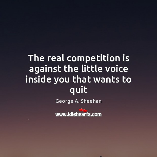 The real competition is against the little voice inside you that wants to quit George A. Sheehan Picture Quote