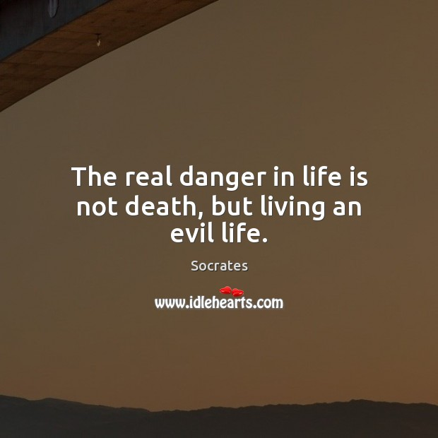 Image, The real danger in life is not death, but living an evil life.