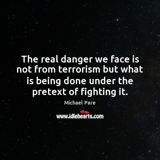 The real danger we face is not from terrorism but what is Michael Pare Picture Quote
