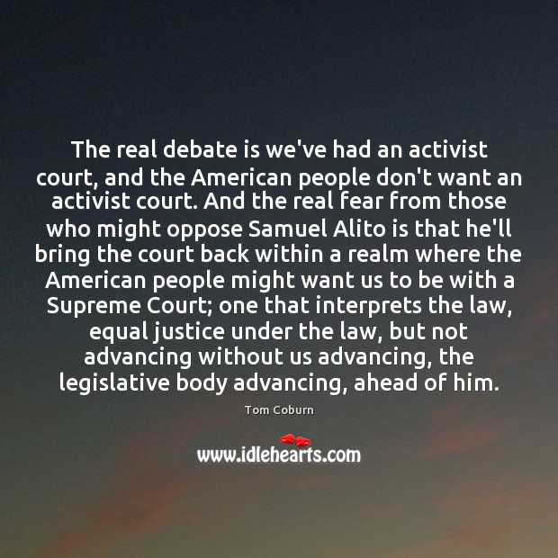 The real debate is we've had an activist court, and the American Tom Coburn Picture Quote