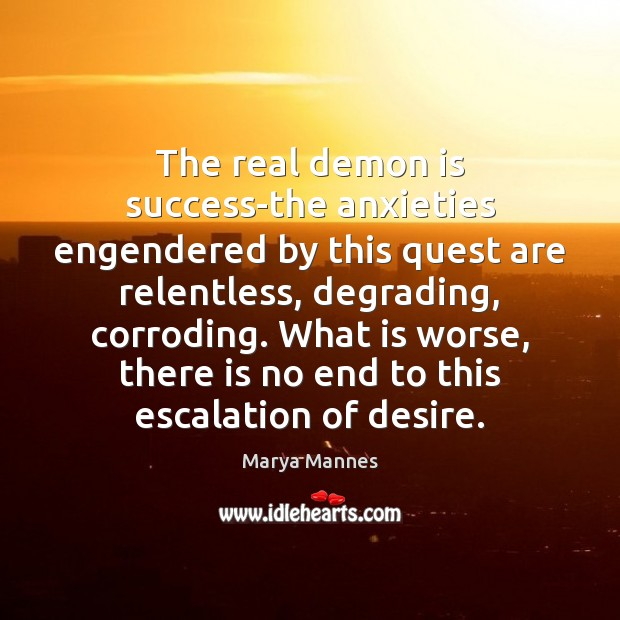 The real demon is success-the anxieties engendered by this quest are relentless, Marya Mannes Picture Quote