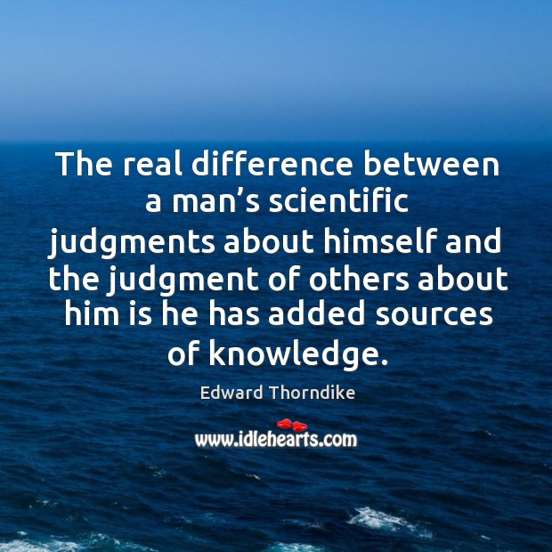 The real difference between a man's scientific judgments about himself and Edward Thorndike Picture Quote