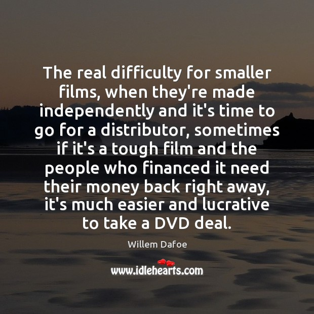 The real difficulty for smaller films, when they're made independently and it's Willem Dafoe Picture Quote