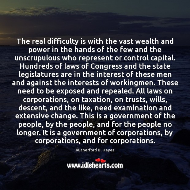 The real difficulty is with the vast wealth and power in the Rutherford B. Hayes Picture Quote