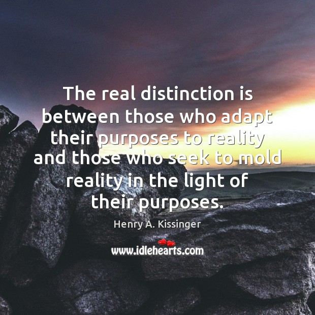 The real distinction is between those who adapt their purposes to reality Image