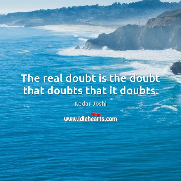 The real doubt is the doubt that doubts that it doubts. Kedar Joshi Picture Quote