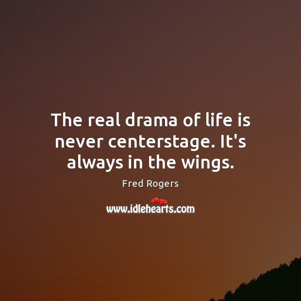The real drama of life is never centerstage. It's always in the wings. Fred Rogers Picture Quote