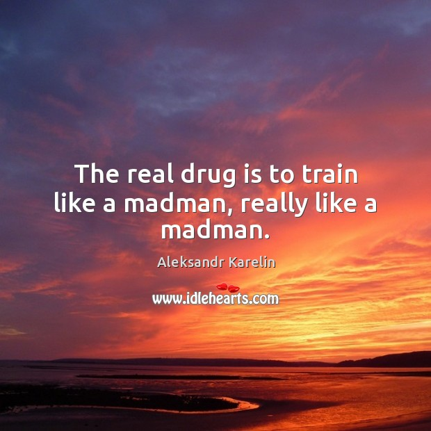 Image, The real drug is to train like a madman, really like a madman.