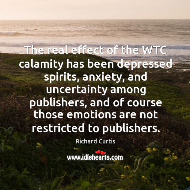The real effect of the wtc calamity has been depressed spirits, anxiety, and uncertainty among publishers Richard Curtis Picture Quote