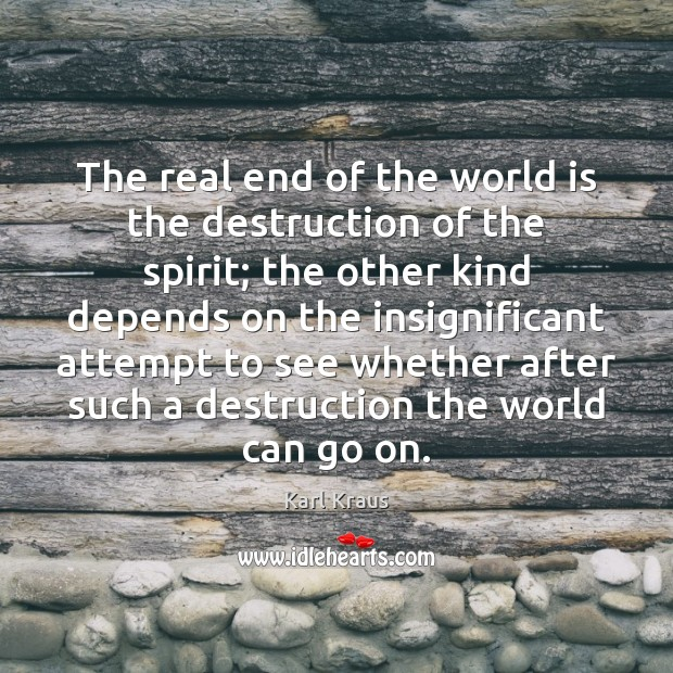 The real end of the world is the destruction of the spirit; Karl Kraus Picture Quote