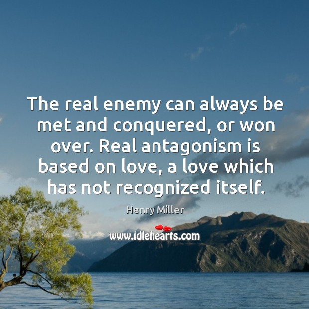 Image, The real enemy can always be met and conquered, or won over. Real antagonism is based on love