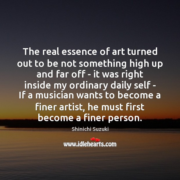 The real essence of art turned out to be not something high Shinichi Suzuki Picture Quote