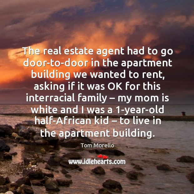 The real estate agent had to go door-to-door in the apartment building we wanted to rent, asking Tom Morello Picture Quote
