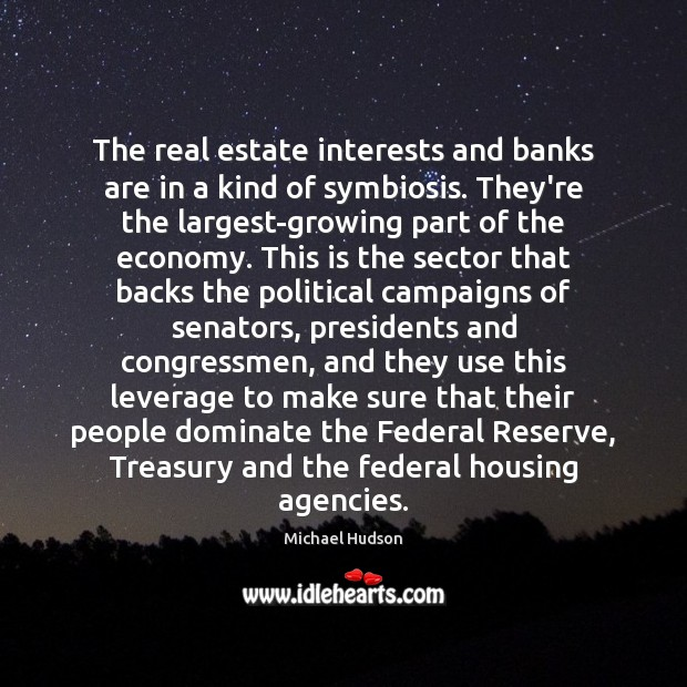 The real estate interests and banks are in a kind of symbiosis. Michael Hudson Picture Quote