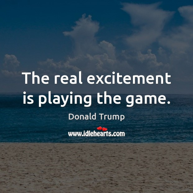 The real excitement is playing the game. Donald Trump Picture Quote