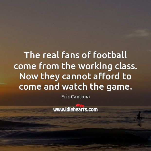 The real fans of football come from the working class. Now they Eric Cantona Picture Quote