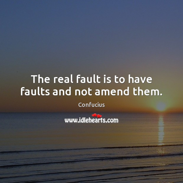 The real fault is to have faults and not amend them. Confucius Picture Quote