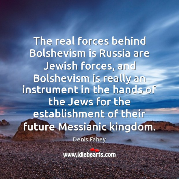 The real forces behind Bolshevism is Russia are Jewish forces, and Bolshevism Denis Fahey Picture Quote