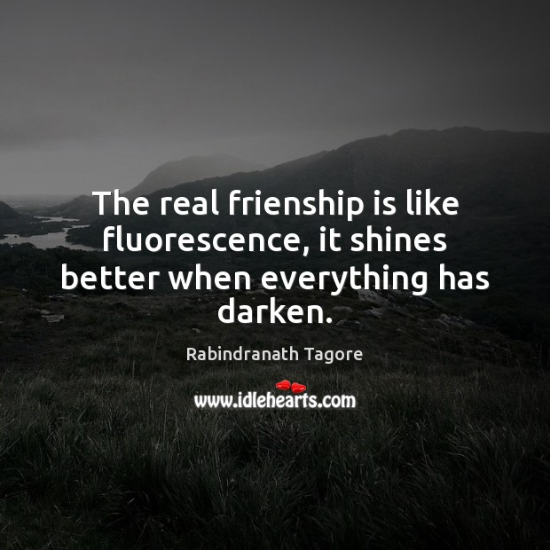 Image, The real frienship is like fluorescence, it shines better when everything has darken.