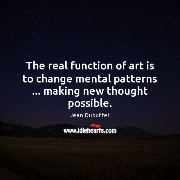 The real function of art is to change mental patterns … making new thought possible. Jean Dubuffet Picture Quote