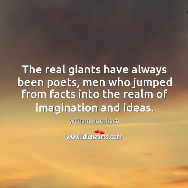 The real giants have always been poets, men who jumped from facts William Bernbach Picture Quote