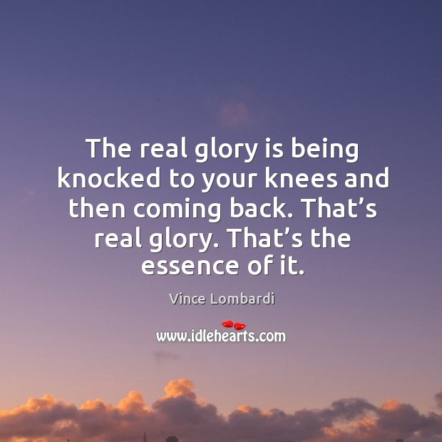 The real glory is being knocked to your knees and then coming back. That's real glory. That's the essence of it. Image