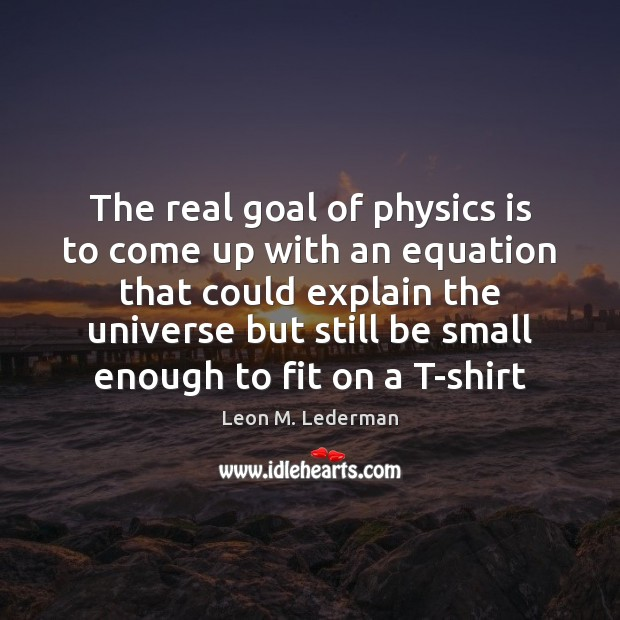 The real goal of physics is to come up with an equation Leon M. Lederman Picture Quote