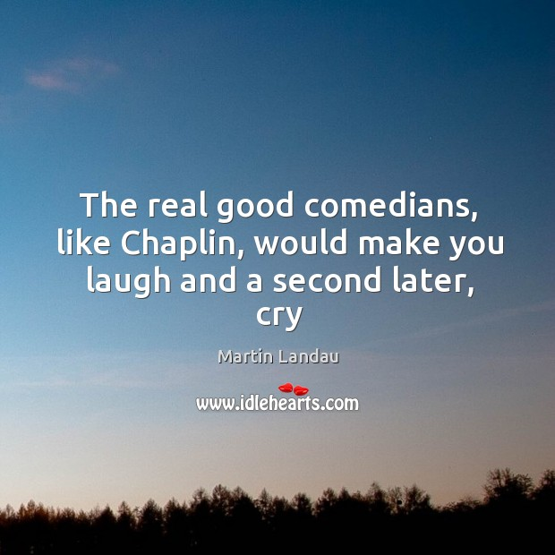 Martin Landau Picture Quote image saying: The real good comedians, like Chaplin, would make you laugh and a second later, cry