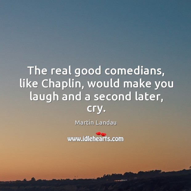 The real good comedians, like chaplin, would make you laugh and a second later, cry. Image