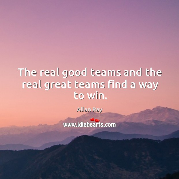 Image, The real good teams and the real great teams find a way to win.
