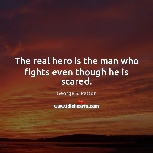 The real hero is the man who fights even though he is scared. George S. Patton Picture Quote