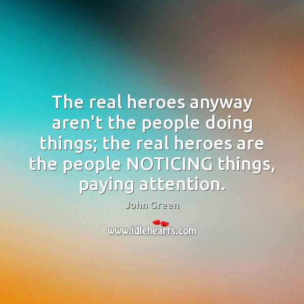 The real heroes anyway aren't the people doing things; the real heroes John Green Picture Quote